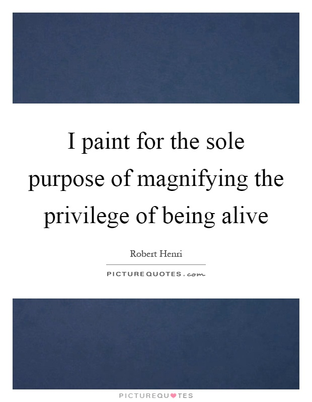 I paint for the sole purpose of magnifying the privilege of being alive Picture Quote #1