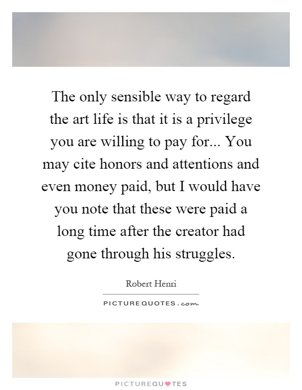 The only sensible way to regard the art life is that it is a privilege you are willing to pay for... You may cite honors and attentions and even money paid, but I would have you note that these were paid a long time after the creator had gone through his struggles Picture Quote #1