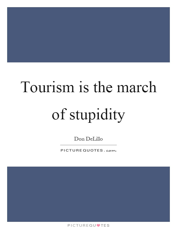Tourism is the march of stupidity Picture Quote #1
