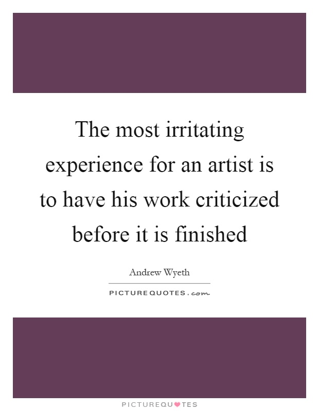 The most irritating experience for an artist is to have his work criticized before it is finished Picture Quote #1