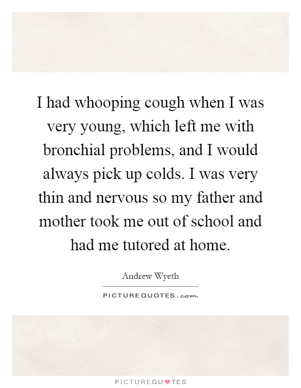 I had whooping cough when I was very young, which left me with bronchial problems, and I would always pick up colds. I was very thin and nervous so my father and mother took me out of school and had me tutored at home Picture Quote #1