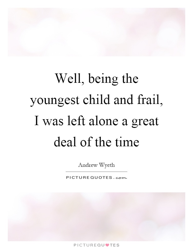 Well, being the youngest child and frail, I was left alone a great deal of the time Picture Quote #1