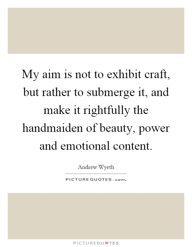 My aim is not to exhibit craft, but rather to submerge it, and make it rightfully the handmaiden of beauty, power and emotional content Picture Quote #1