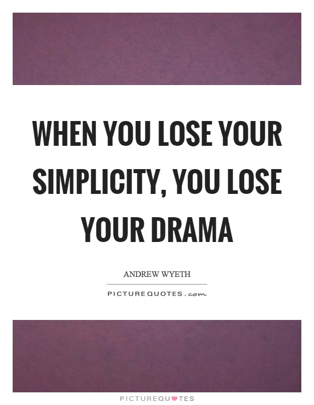 When you lose your simplicity, you lose your drama Picture Quote #1