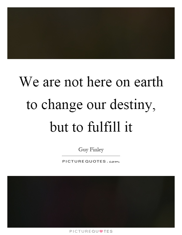 We are not here on earth to change our destiny, but to fulfill it Picture Quote #1