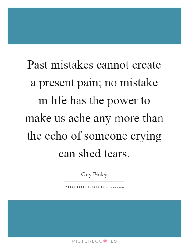Past mistakes cannot create a present pain; no mistake in life has the power to make us ache any more than the echo of someone crying can shed tears Picture Quote #1