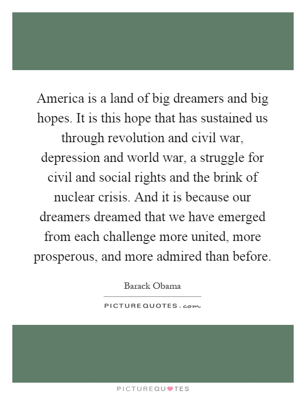 America is a land of big dreamers and big hopes. It is this hope that has sustained us through revolution and civil war, depression and world war, a struggle for civil and social rights and the brink of nuclear crisis. And it is because our dreamers dreamed that we have emerged from each challenge more united, more prosperous, and more admired than before Picture Quote #1