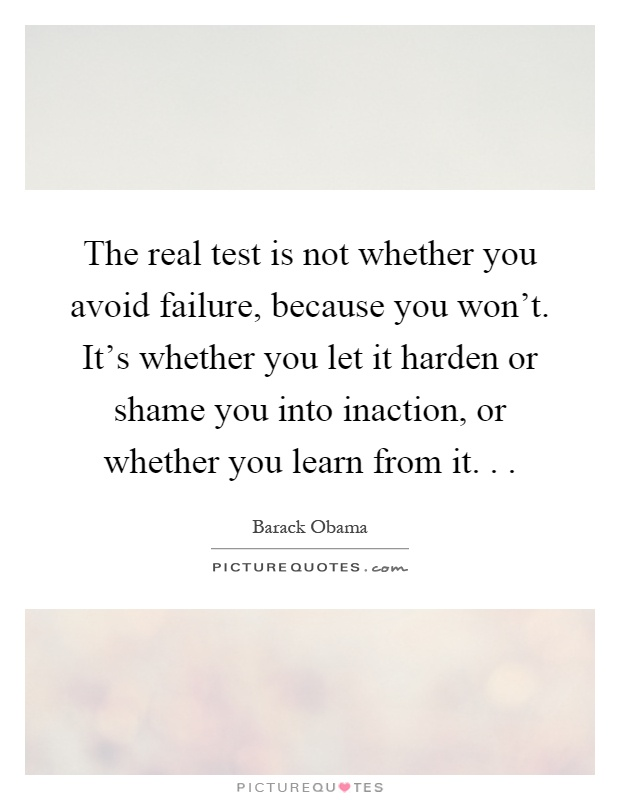 The Real Test Is Not Whether You Avoid Failure, Because You Wonu0027t. Itu0027s  Whether You Let It Harden Or Shame You Into Inaction, Or Whether You Learn  From It