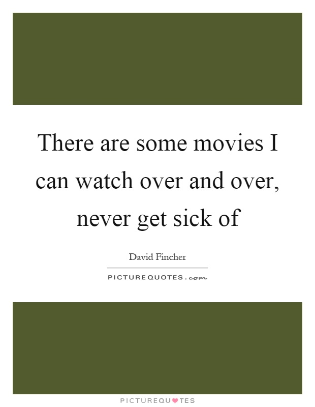 There are some movies I can watch over and over, never get sick of Picture Quote #1
