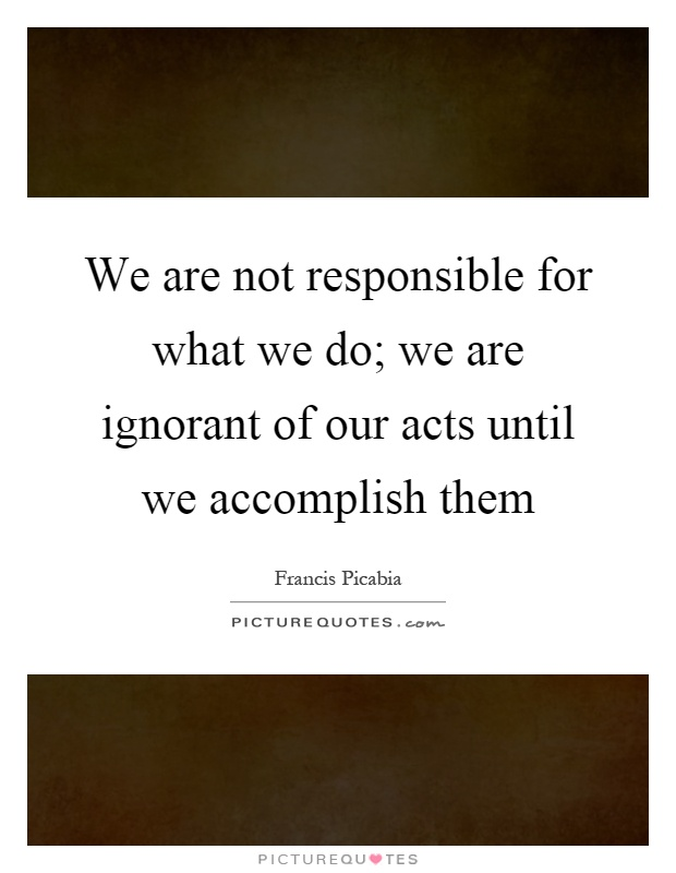 We are not responsible for what we do we are ignorant of our acts
