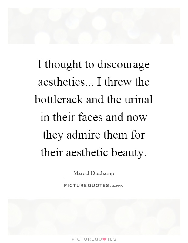 I thought to discourage aesthetics... I threw the bottlerack and the urinal in their faces and now they admire them for their aesthetic beauty Picture Quote #1