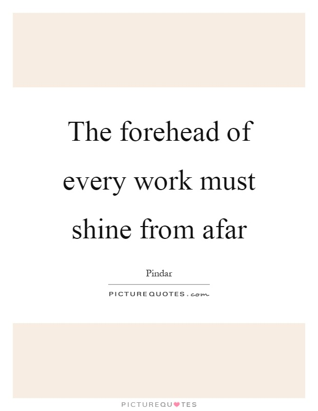 The forehead of every work must shine from afar Picture Quote #1