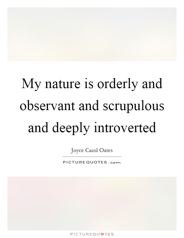 My nature is orderly and observant and scrupulous and deeply introverted Picture Quote #1