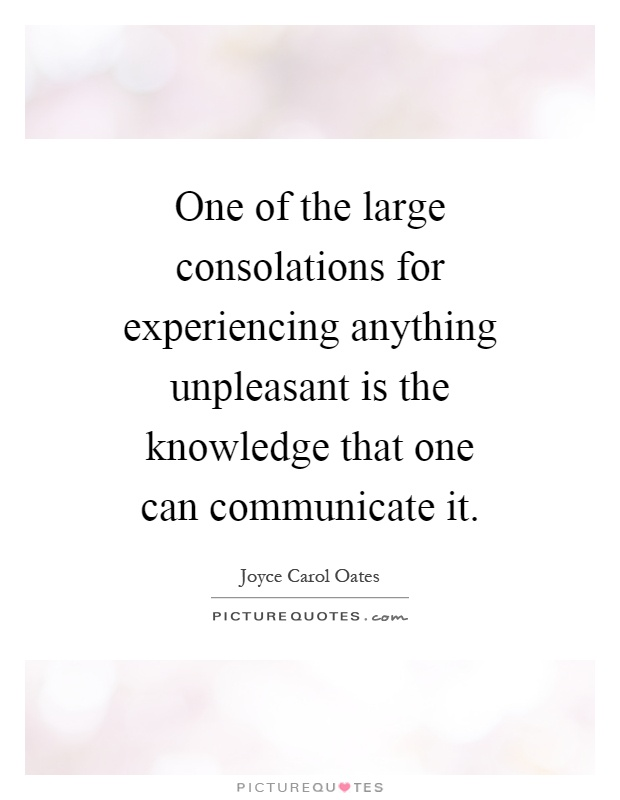 One of the large consolations for experiencing anything unpleasant is the knowledge that one can communicate it Picture Quote #1