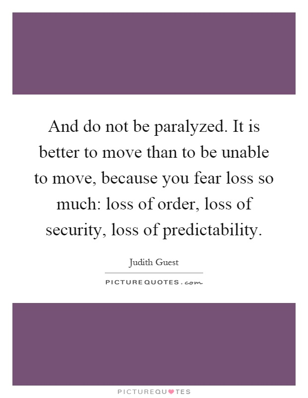 And do not be paralyzed. It is better to move than to be unable to move, because you fear loss so much: loss of order, loss of security, loss of predictability Picture Quote #1