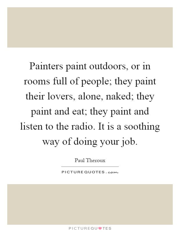 Painters paint outdoors, or in rooms full of people; they paint their lovers, alone, naked; they paint and eat; they paint and listen to the radio. It is a soothing way of doing your job Picture Quote #1