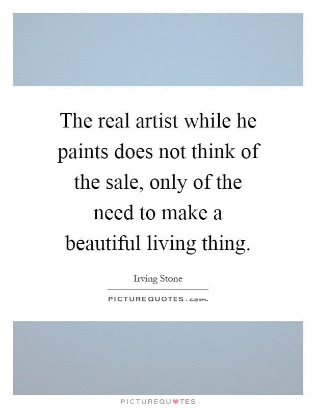 The real artist while he paints does not think of the sale, only of the need to make a beautiful living thing Picture Quote #1