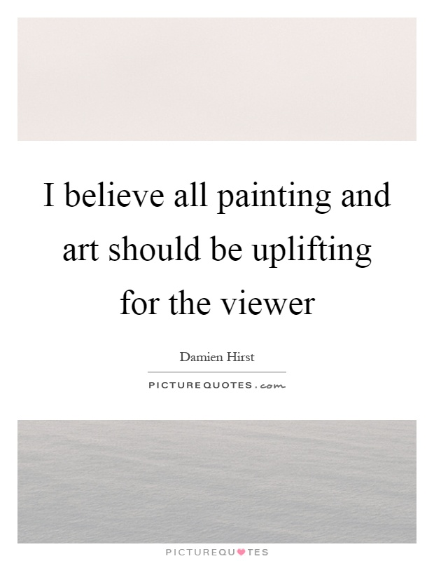 I believe all painting and art should be uplifting for the viewer Picture Quote #1