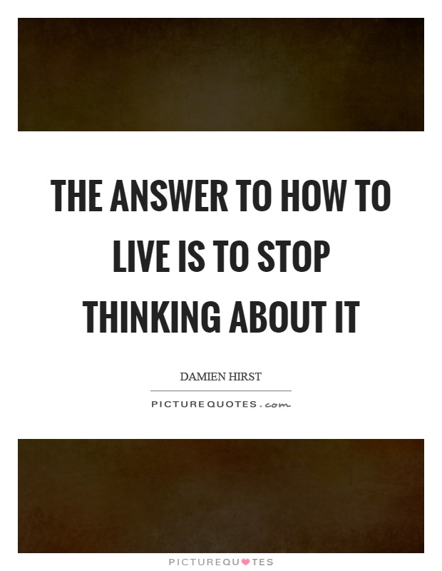 The answer to how to live is to stop thinking about it Picture Quote #1