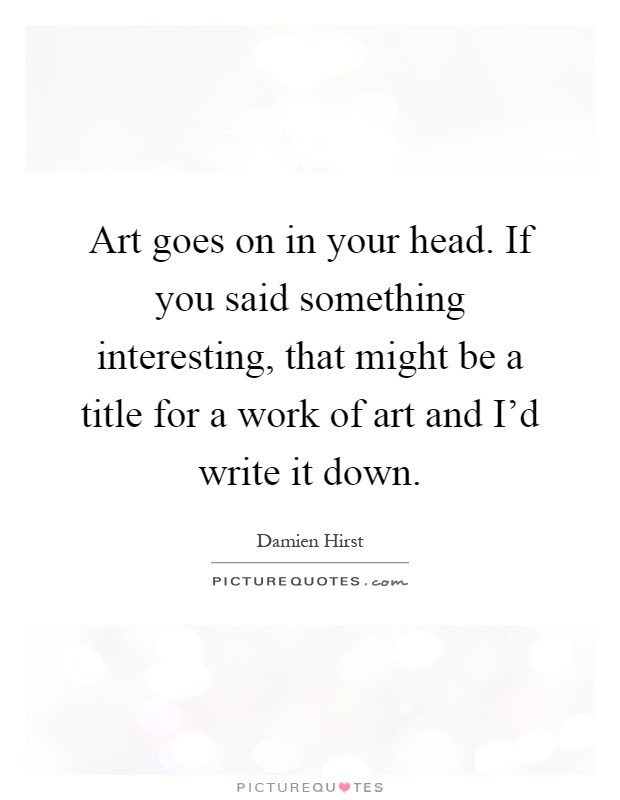 Art goes on in your head. If you said something interesting, that might be a title for a work of art and I'd write it down Picture Quote #1