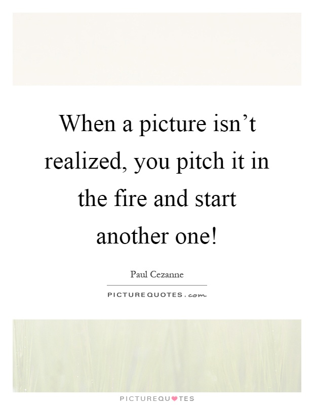 When a picture isn't realized, you pitch it in the fire and start another one! Picture Quote #1