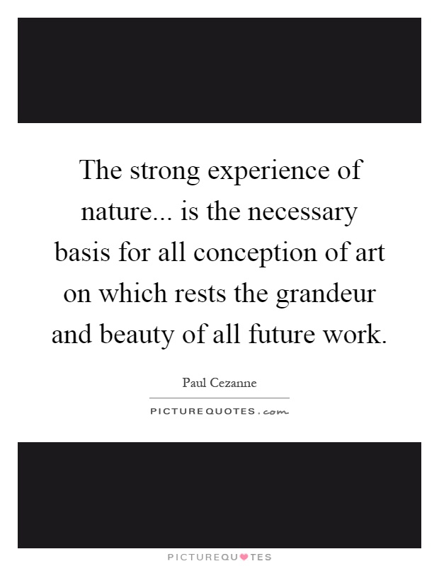 The strong experience of nature... is the necessary basis for all conception of art on which rests the grandeur and beauty of all future work Picture Quote #1