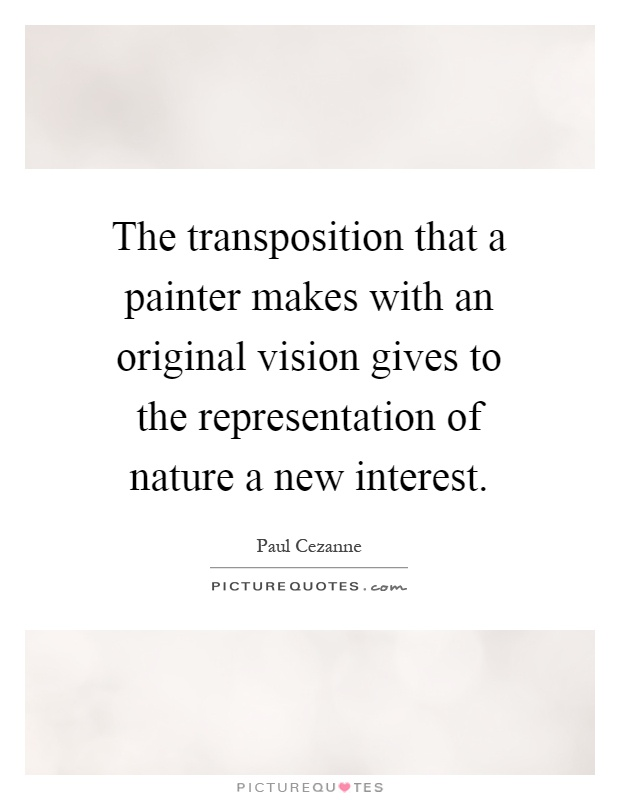 The transposition that a painter makes with an original vision gives to the representation of nature a new interest Picture Quote #1