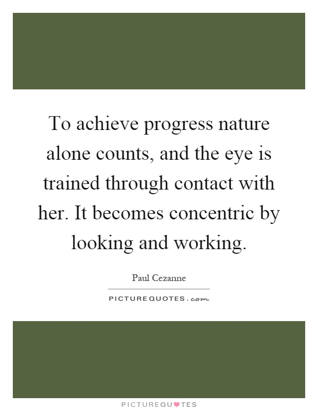 To achieve progress nature alone counts, and the eye is trained through contact with her. It becomes concentric by looking and working Picture Quote #1