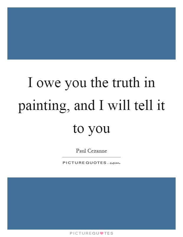 I owe you the truth in painting, and I will tell it to you Picture Quote #1