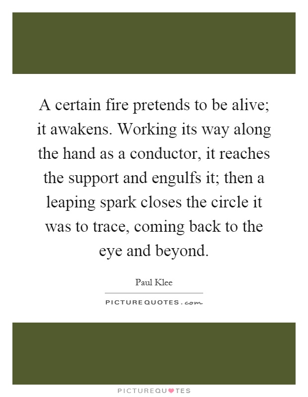 A certain fire pretends to be alive; it awakens. Working its way along the hand as a conductor, it reaches the support and engulfs it; then a leaping spark closes the circle it was to trace, coming back to the eye and beyond Picture Quote #1