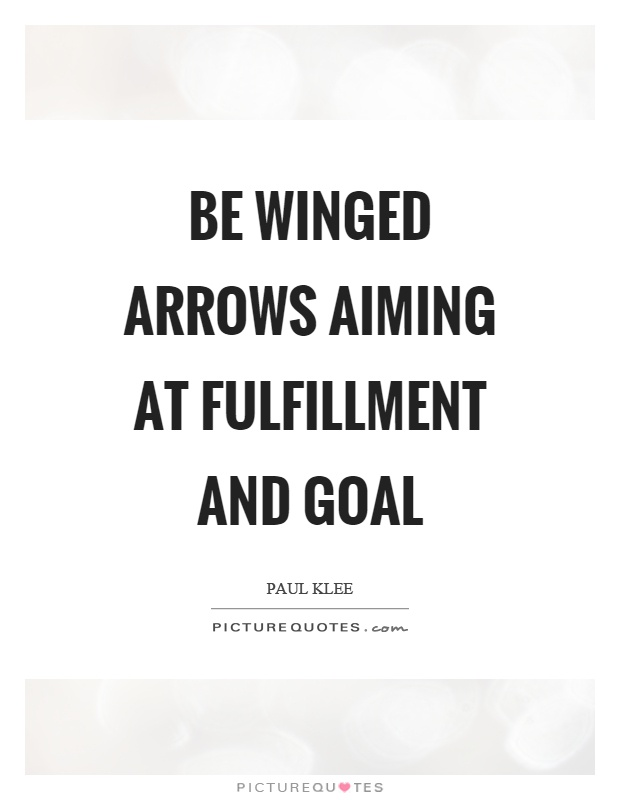 Be winged arrows aiming at fulfillment and goal Picture Quote #1