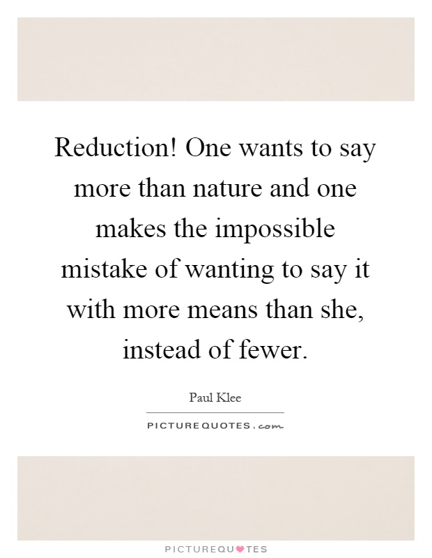 Reduction! One wants to say more than nature and one makes the impossible mistake of wanting to say it with more means than she, instead of fewer Picture Quote #1