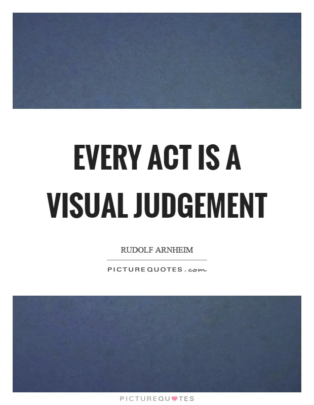Every act is a visual judgement Picture Quote #1