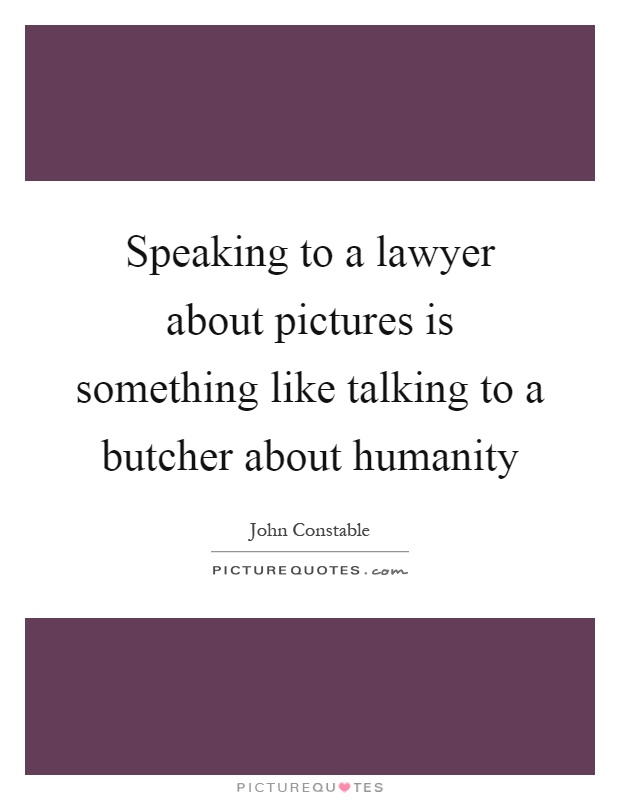 Speaking to a lawyer about pictures is something like talking to a butcher about humanity Picture Quote #1