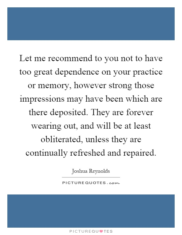 Let me recommend to you not to have too great dependence on your practice or memory, however strong those impressions may have been which are there deposited. They are forever wearing out, and will be at least obliterated, unless they are continually refreshed and repaired Picture Quote #1