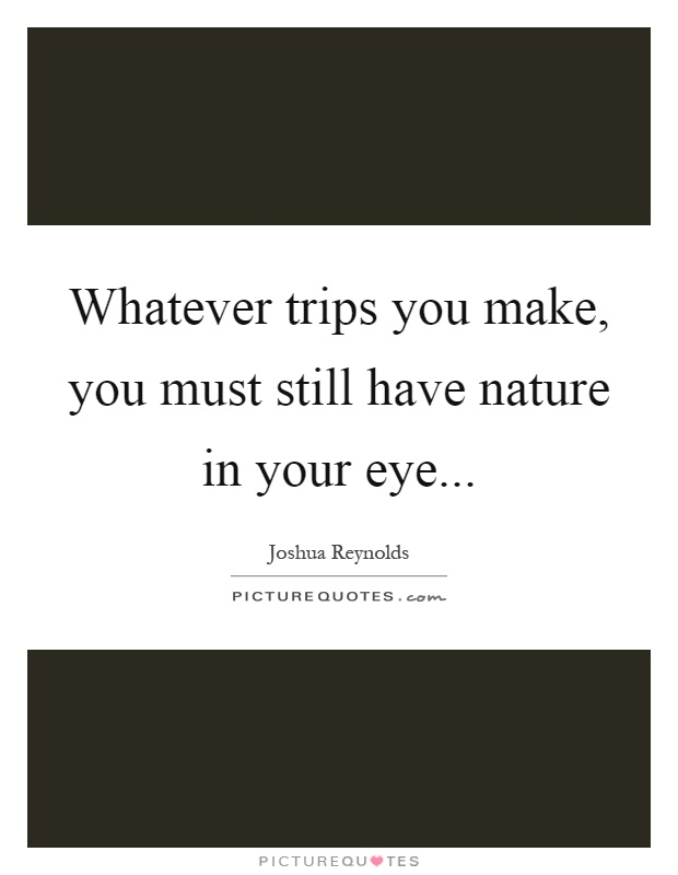 Whatever trips you make, you must still have nature in your eye Picture Quote #1