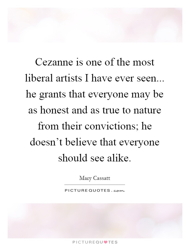 Cezanne is one of the most liberal artists I have ever seen... he grants that everyone may be as honest and as true to nature from their convictions; he doesn't believe that everyone should see alike Picture Quote #1