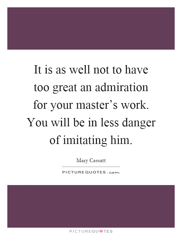 It is as well not to have too great an admiration for your master's work. You will be in less danger of imitating him Picture Quote #1