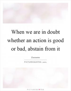 Zoroaster Quotes When you are in doubt ...