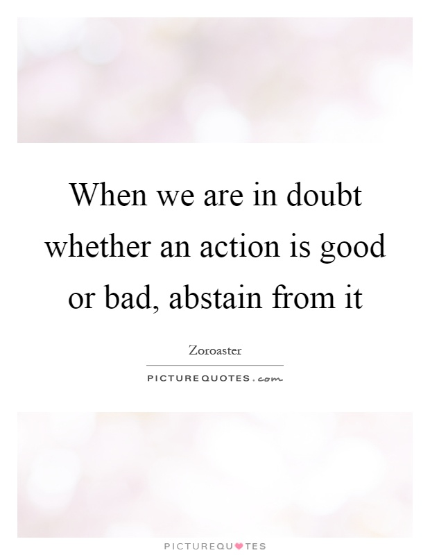 When we are in doubt whether an action is good or bad, abstain from it Picture Quote #1