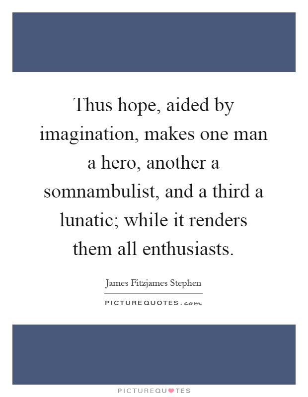 Thus hope, aided by imagination, makes one man a hero, another a somnambulist, and a third a lunatic; while it renders them all enthusiasts Picture Quote #1