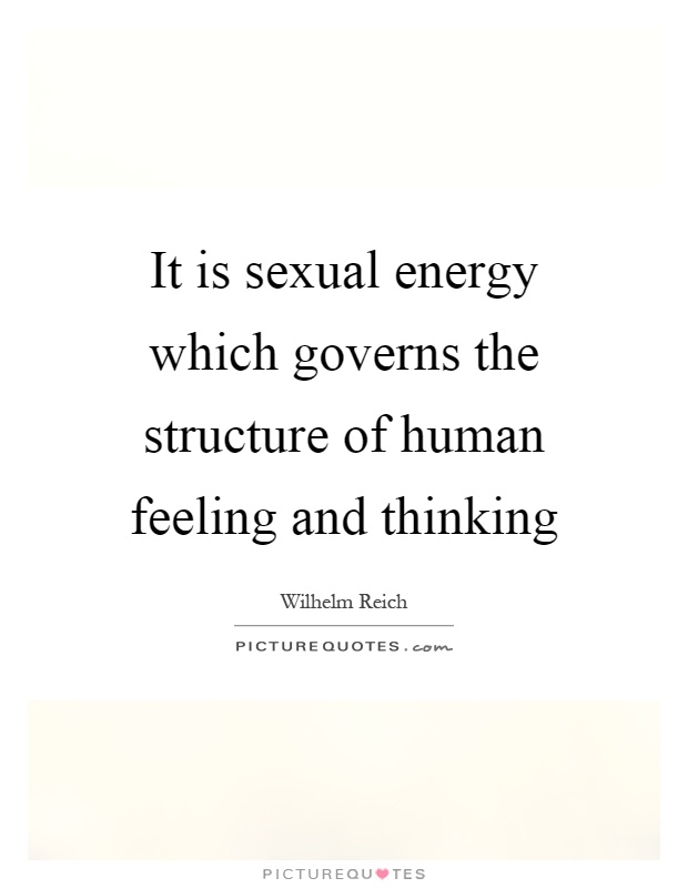 It is sexual energy which governs the structure of human feeling and thinking Picture Quote #1