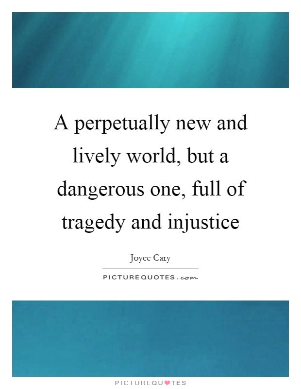 A perpetually new and lively world, but a dangerous one, full of tragedy and injustice Picture Quote #1