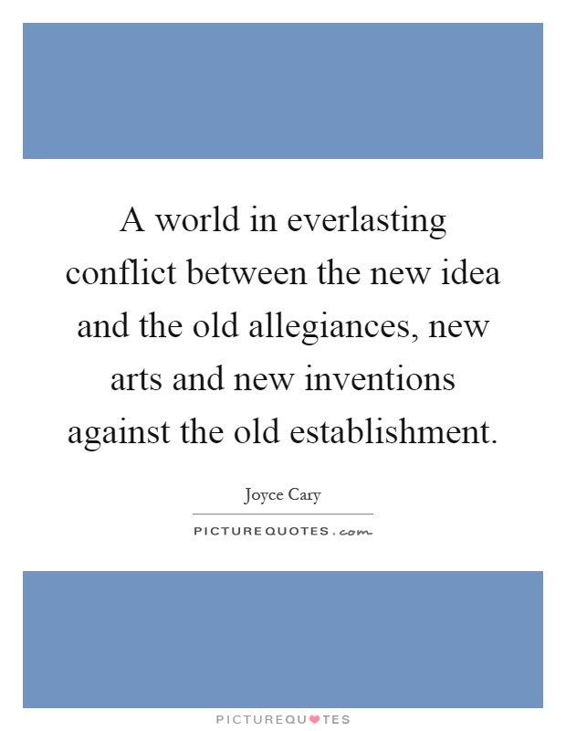 A world in everlasting conflict between the new idea and the old allegiances, new arts and new inventions against the old establishment Picture Quote #1