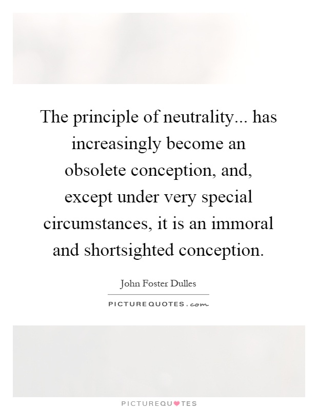 The principle of neutrality... has increasingly become an obsolete conception, and, except under very special circumstances, it is an immoral and shortsighted conception Picture Quote #1