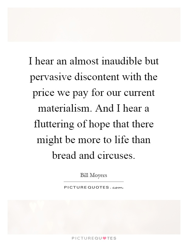 I hear an almost inaudible but pervasive discontent with the price we pay for our current materialism. And I hear a fluttering of hope that there might be more to life than bread and circuses Picture Quote #1