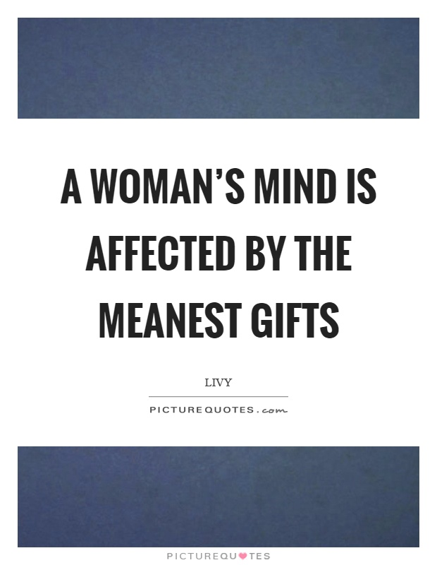A woman's mind is affected by the meanest gifts Picture Quote #1