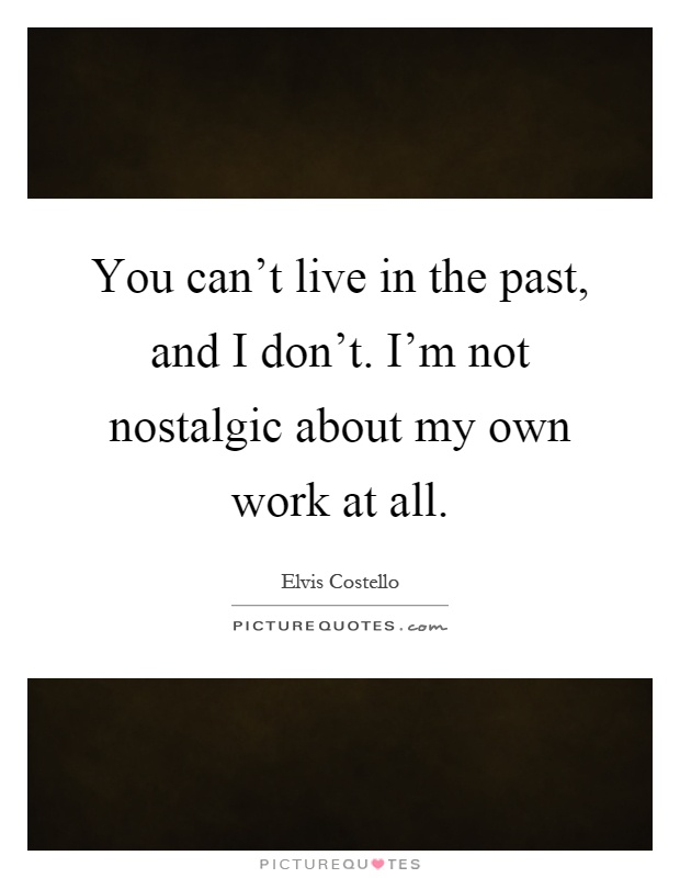Don T Live In The Past Quotes: You Can't Live In The Past, And I Don't. I'm Not Nostalgic