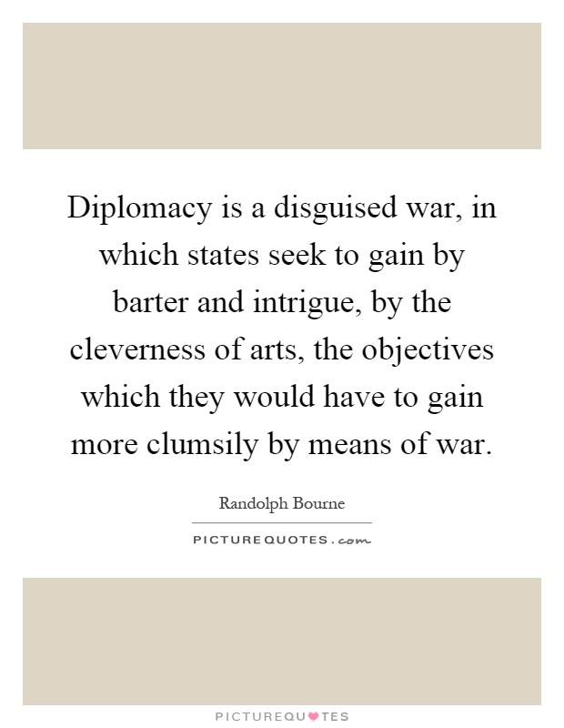 Diplomacy is a disguised war, in which states seek to gain by barter and intrigue, by the cleverness of arts, the objectives which they would have to gain more clumsily by means of war Picture Quote #1