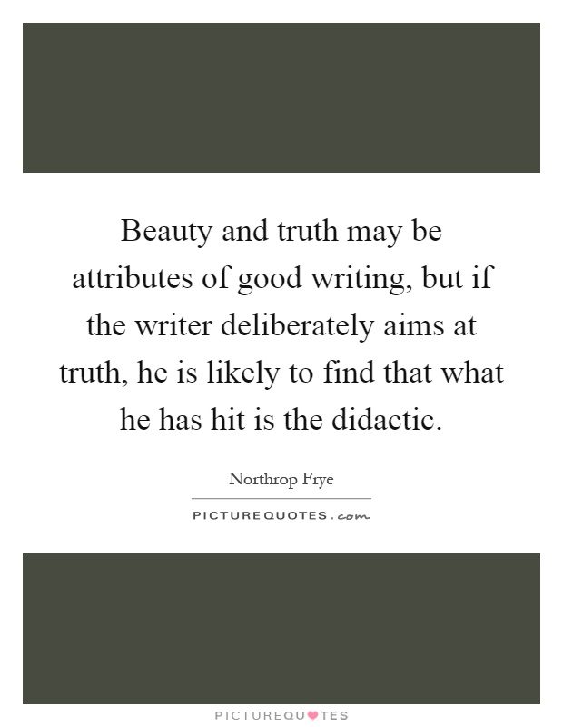 Beauty and truth may be attributes of good writing, but if the writer deliberately aims at truth, he is likely to find that what he has hit is the didactic Picture Quote #1